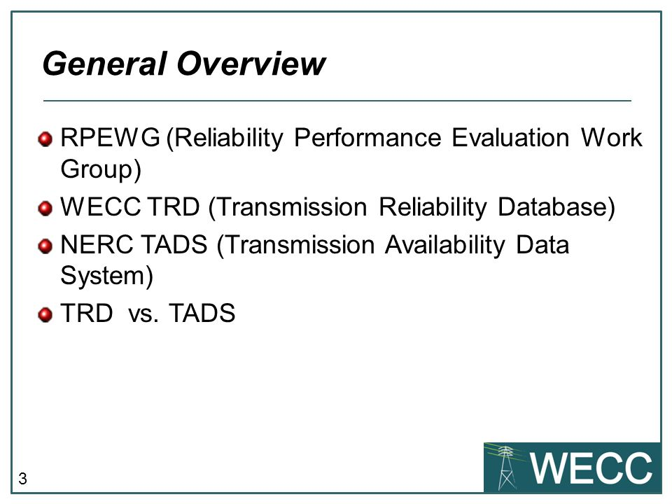 3 RPEWG (Reliability Performance Evaluation Work Group) WECC TRD (Transmission Reliability Database) NERC TADS (Transmission Availability Data System) TRD vs.
