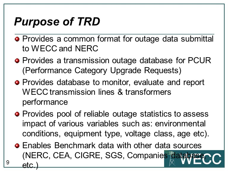 9 Purpose of TRD Provides a common format for outage data submittal to WECC and NERC Provides a transmission outage database for PCUR (Performance Category Upgrade Requests) Provides database to monitor, evaluate and report WECC transmission lines & transformers performance Provides pool of reliable outage statistics to assess impact of various variables such as: environmental conditions, equipment type, voltage class, age etc).
