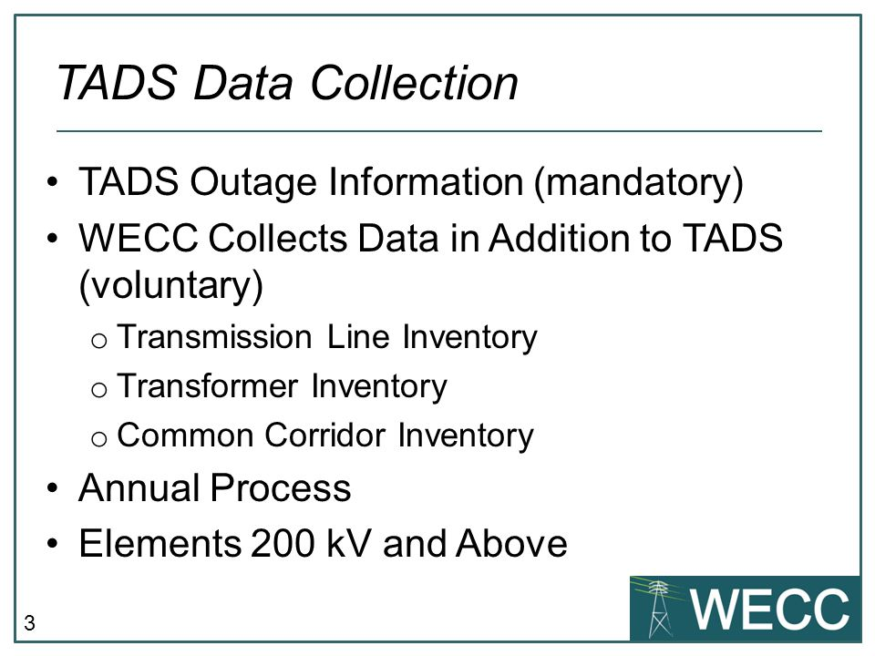 3 TADS Outage Information (mandatory) WECC Collects Data in Addition to TADS (voluntary) o Transmission Line Inventory o Transformer Inventory o Common Corridor Inventory Annual Process Elements 200 kV and Above TADS Data Collection