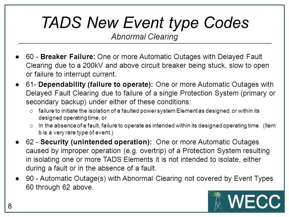 9 TADS Forms o 1.1 Non – Reporting TO Statement o 1.2 Reporting TO Statement o 2.1 Tie Lines and Jointly Owned AC & DC o 2.2 Jointly Owned AC/DC BTB Converters o Transmission Inventory Data o Transformer Inventory Data o Common Corridor Inventory Data o 3.3 AC/DC BTB Converter Inverter Data o 3.4 Summary Automatic Outage Data o 4.1 AC Circuit Detailed Outage Data o 4.2 DC Circuit Detailed Outage Data o 4.3 Transformer Detailed Outage Data o 4.4 AC/DC BTB Converter Detailed Outage Data o 5.0 Event Code Data o 6.1 AC Circuit Non Automatic Outage Data o 6.2 DC Circuit Non Automatic Outage Data o 6.3 Transformer Non Automatic Outage Data o 6.4 AC/DC BTB Converter Non Automatic Outage Data NERC TADS Forms WECC TRD Sheets Future Reporting for CY 2013 Data