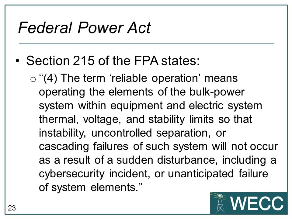23 Section 215 of the FPA states: o ''(4) The term 'reliable operation' means operating the elements of the bulk-power system within equipment and ele