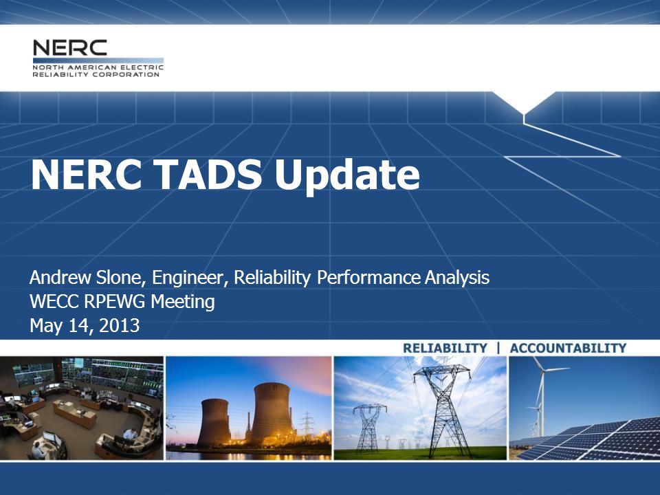 NERC TADS Update Andrew Slone, Engineer, Reliability Performance Analysis WECC RPEWG Meeting May 14, 2013