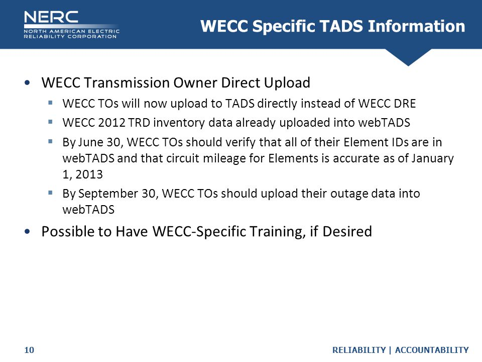 RELIABILITY | ACCOUNTABILITY10 WECC Transmission Owner Direct Upload  WECC TOs will now upload to TADS directly instead of WECC DRE  WECC 2012 TRD i