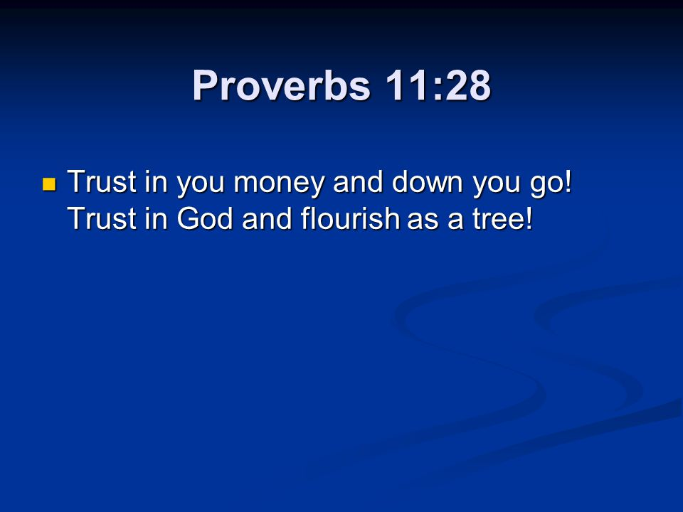 Proverbs 11:28 Trust in you money and down you go! Trust in God and flourish as a tree! Trust in you money and down you go! Trust in God and flourish