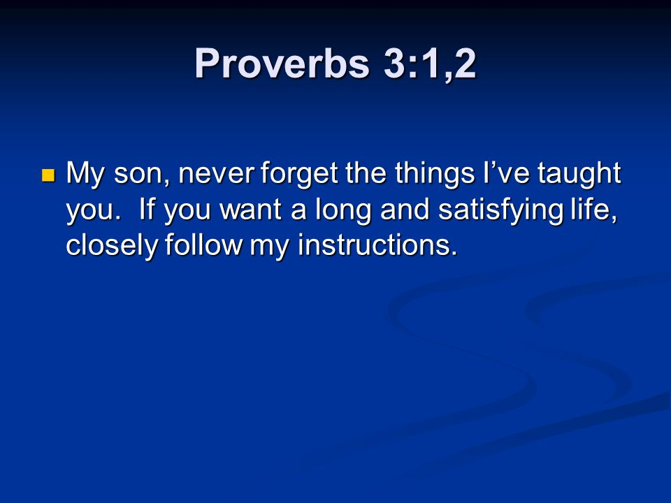 Proverbs 3:1,2 My son, never forget the things I've taught you. If you want a long and satisfying life, closely follow my instructions. My son, never