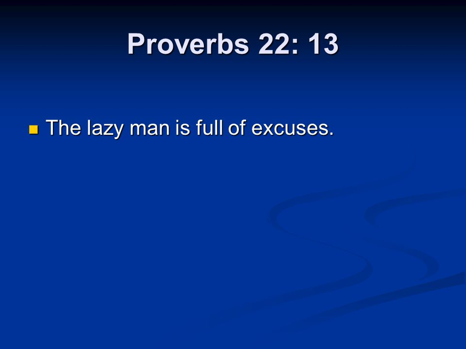 Proverbs 22: 13 The lazy man is full of excuses. The lazy man is full of excuses.