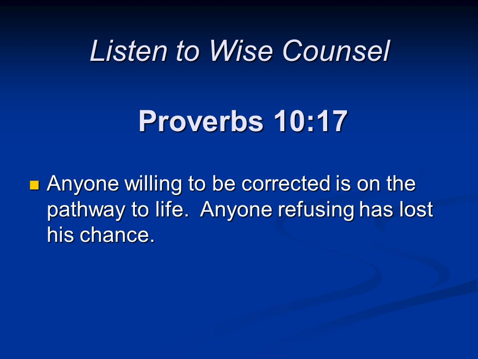 Listen to Wise Counsel Proverbs 10:17 Anyone willing to be corrected is on the pathway to life. Anyone refusing has lost his chance. Anyone willing to