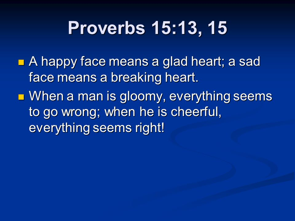 Proverbs 15:13, 15 A happy face means a glad heart; a sad face means a breaking heart. A happy face means a glad heart; a sad face means a breaking he