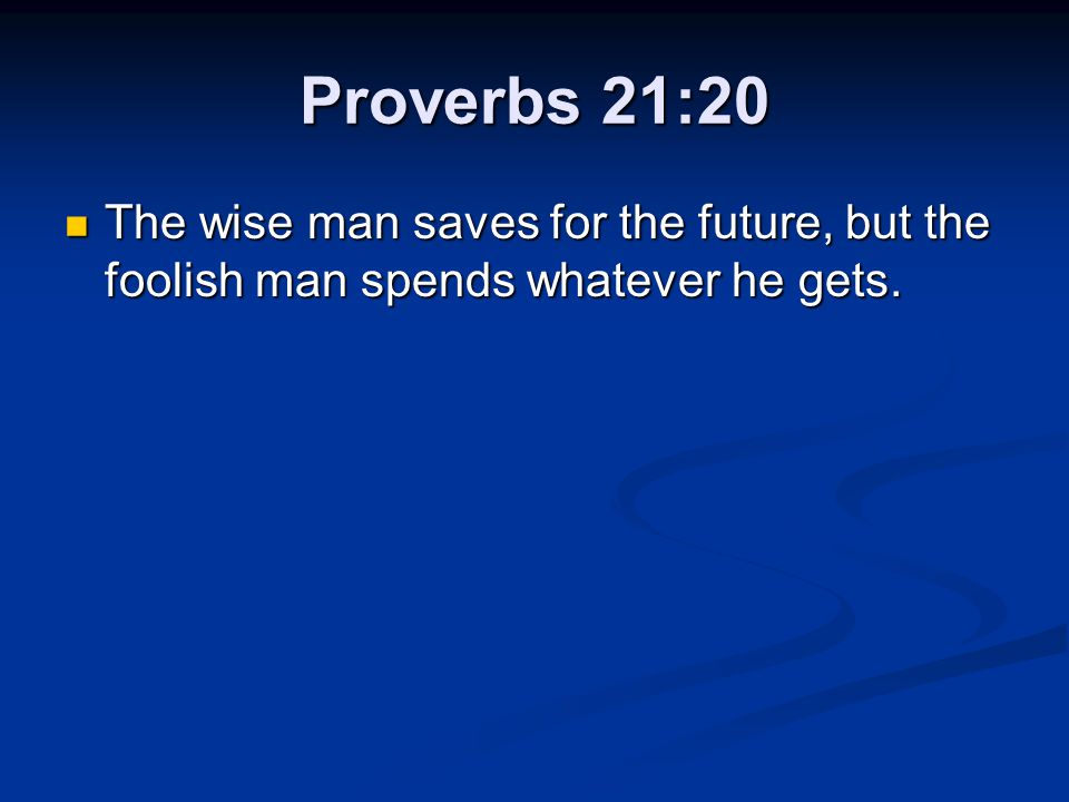 Proverbs 21:20 The wise man saves for the future, but the foolish man spends whatever he gets. The wise man saves for the future, but the foolish man