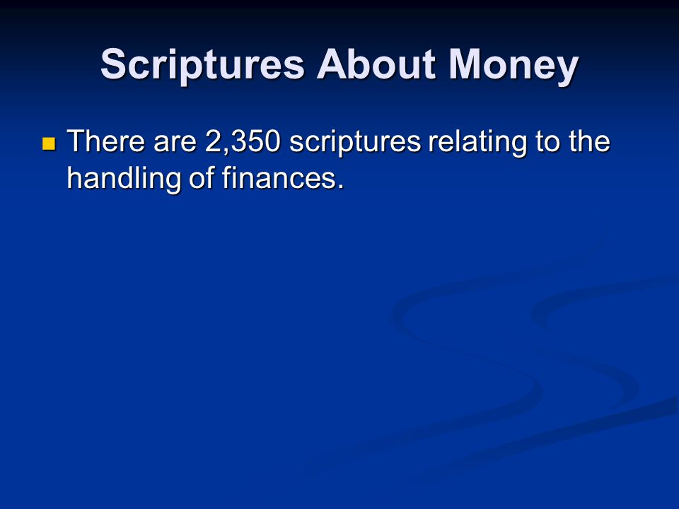 Scriptures About Money There are 2,350 scriptures relating to the handling of finances. There are 2,350 scriptures relating to the handling of finance