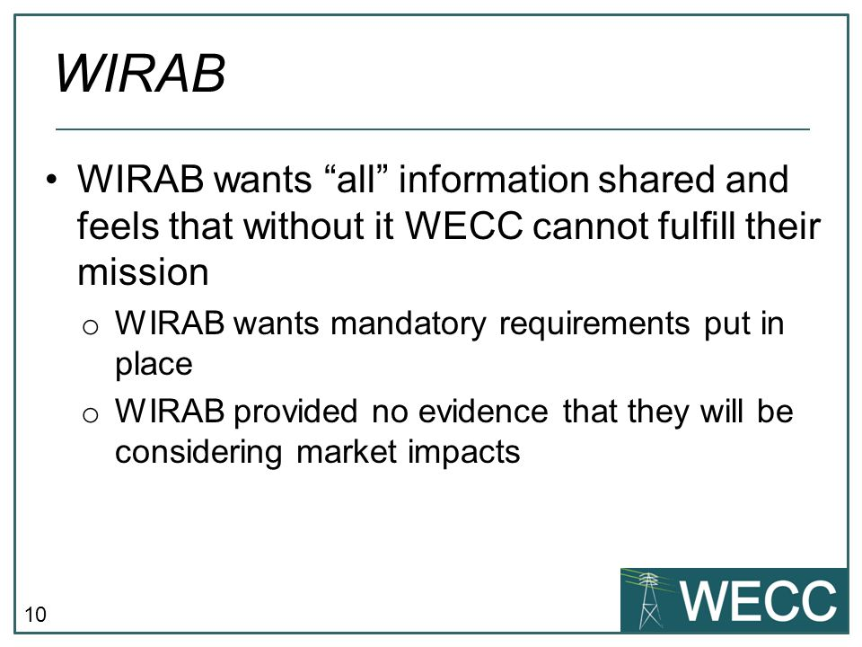 "10 WIRAB wants ""all"" information shared and feels that without it WECC cannot fulfill their mission o WIRAB wants mandatory requirements put in place"