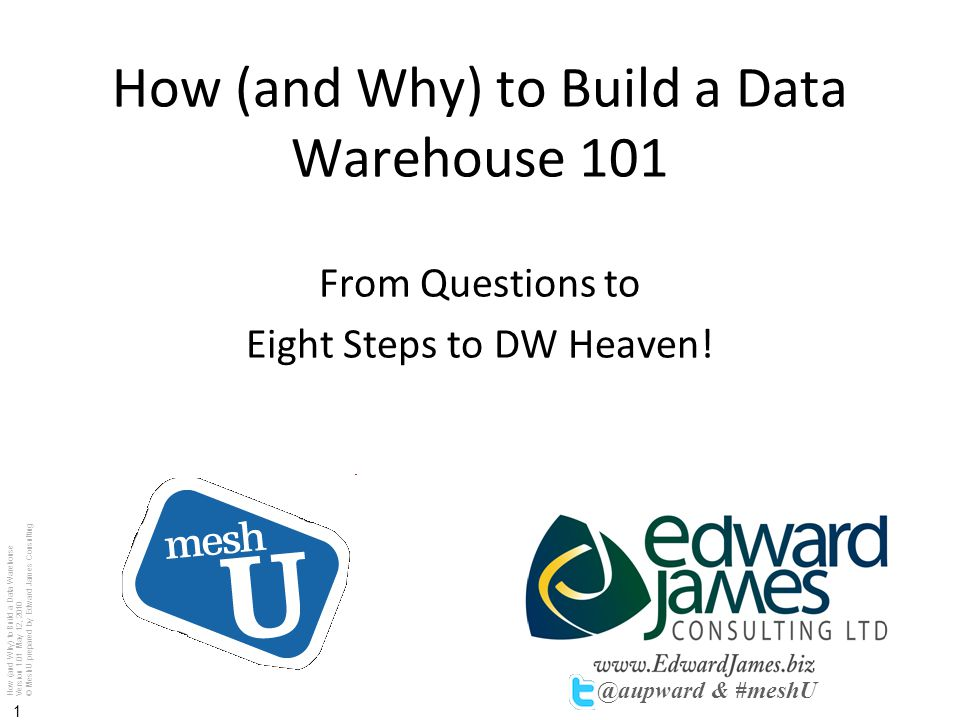 How (and Why) to Build a Data Warehouse Version 1.01 May 12, 2010 © MeshU prepared by Edward James Consulting 1 How (and Why) to Build a Data Warehous