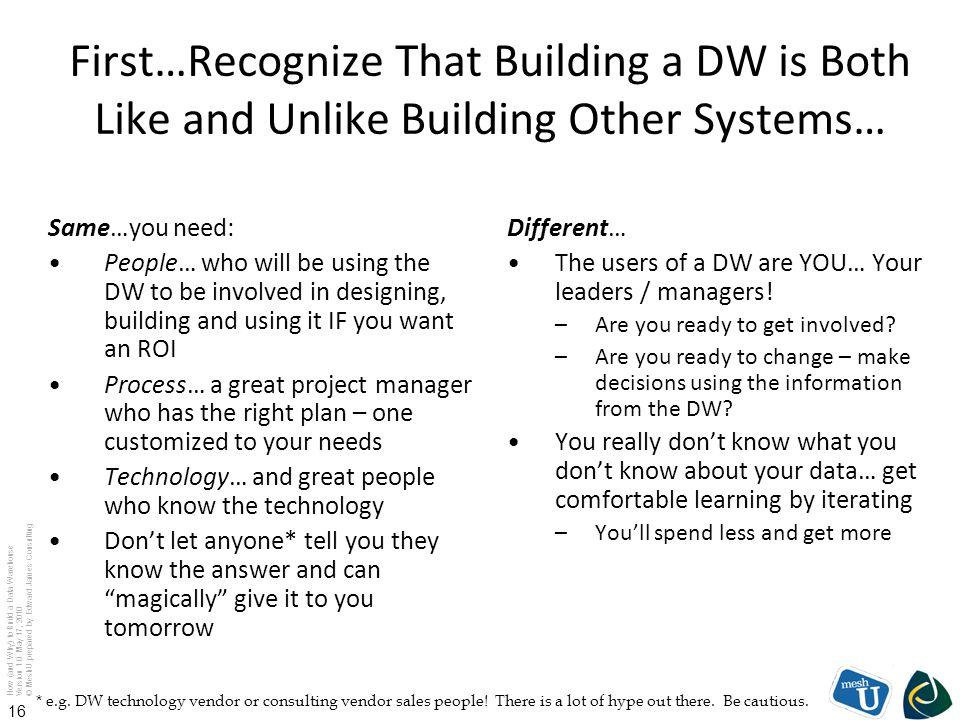 How (and Why) to Build a Data Warehouse Version 1.0 May 17, 2010 © MeshU prepared by Edward James Consulting 16 First…Recognize That Building a DW is