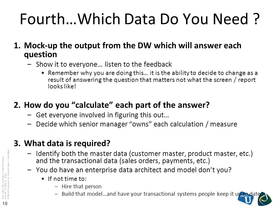 How (and Why) to Build a Data Warehouse Version 1.0 May 17, 2010 © MeshU prepared by Edward James Consulting 19 Fourth…Which Data Do You Need ? 1.Mock