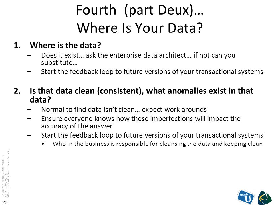How (and Why) to Build a Data Warehouse Version 1.0 May 17, 2010 © MeshU prepared by Edward James Consulting 20 Fourth (part Deux)… Where Is Your Data