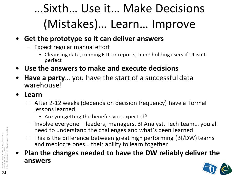 How (and Why) to Build a Data Warehouse Version 1.0 May 17, 2010 © MeshU prepared by Edward James Consulting 24 …Sixth… Use it… Make Decisions (Mistak