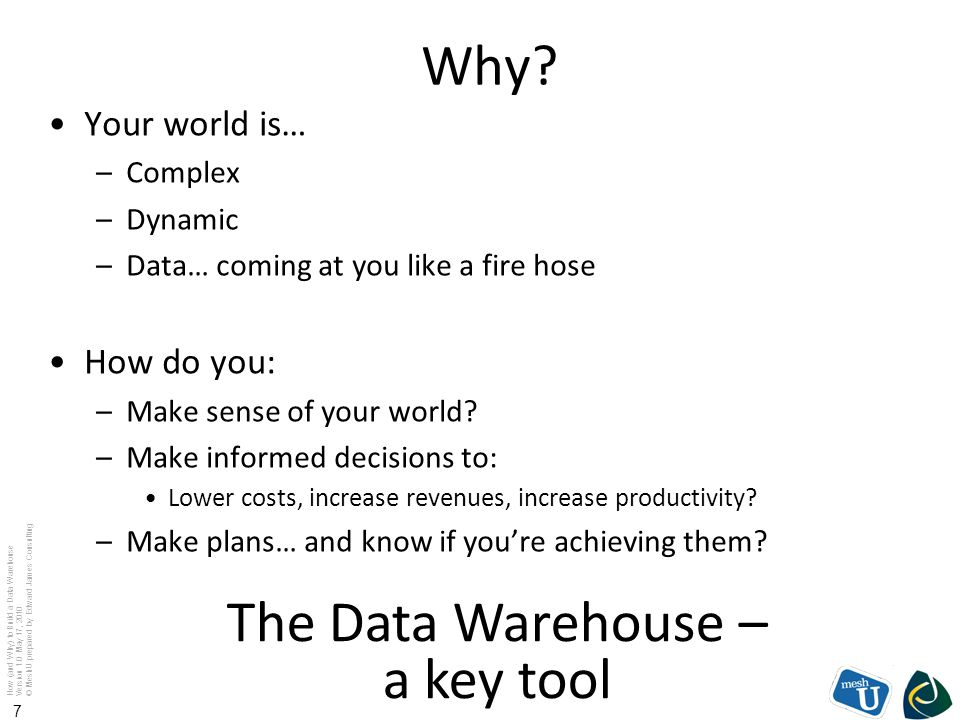 How (and Why) to Build a Data Warehouse Version 1.0 May 17, 2010 © MeshU prepared by Edward James Consulting 7 Why? Your world is… –Complex –Dynamic –