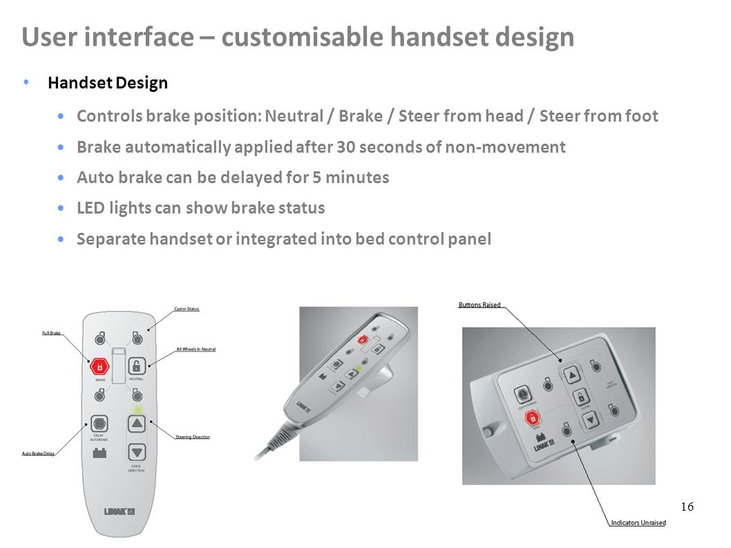 16 Handset Design Controls brake position: Neutral / Brake / Steer from head / Steer from foot Brake automatically applied after 30 seconds of non-movement Auto brake can be delayed for 5 minutes LED lights can show brake status Separate handset or integrated into bed control panel User interface – customisable handset design