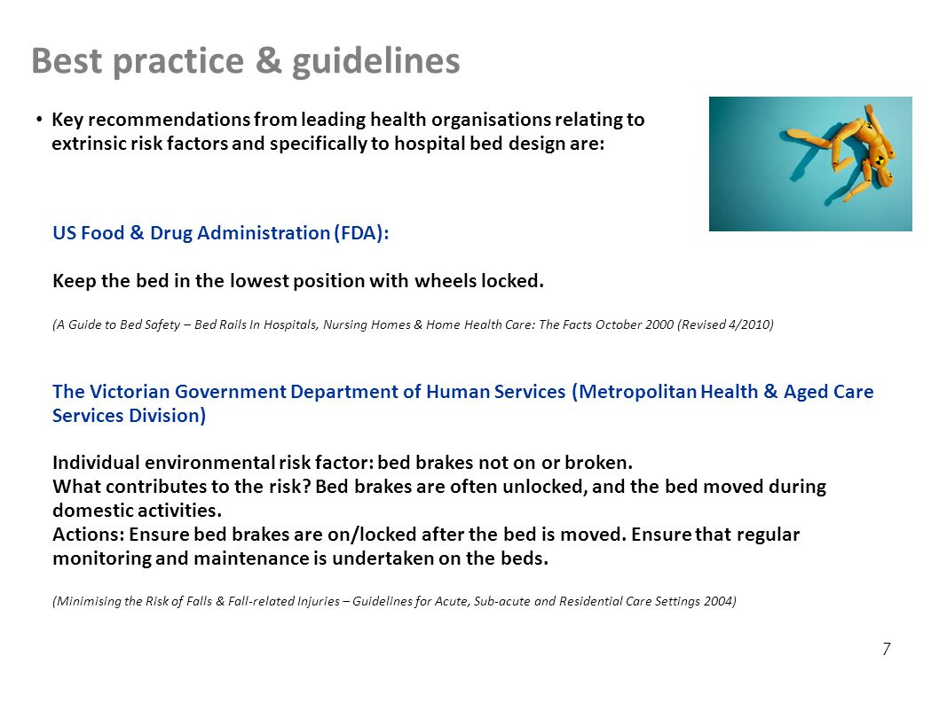 Best practice & guidelines 7 Key recommendations from leading health organisations relating to extrinsic risk factors and specifically to hospital bed design are: US Food & Drug Administration (FDA): Keep the bed in the lowest position with wheels locked.