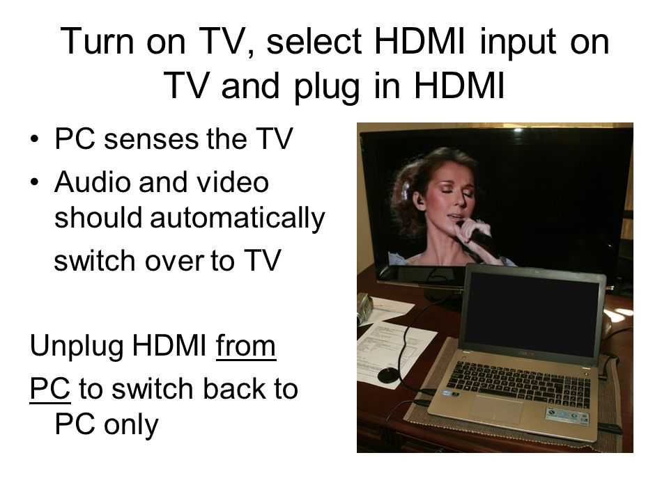 Turn on TV, select HDMI input on TV and plug in HDMI PC senses the TV Audio and video should automatically switch over to TV Unplug HDMI from PC to switch back to PC only
