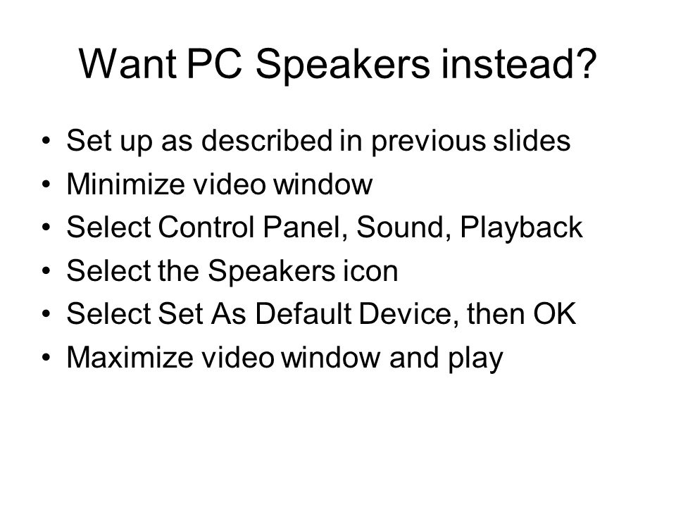 Want PC Speakers instead? Set up as described in previous slides Minimize video window Select Control Panel, Sound, Playback Select the Speakers icon
