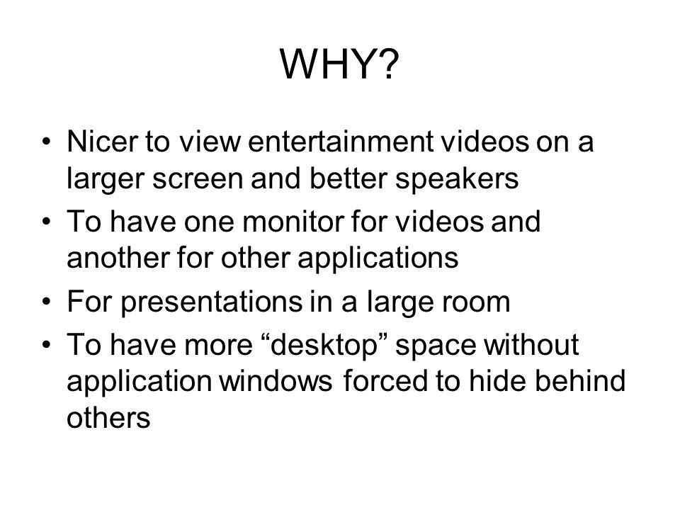 WHY? Nicer to view entertainment videos on a larger screen and better speakers To have one monitor for videos and another for other applications For p