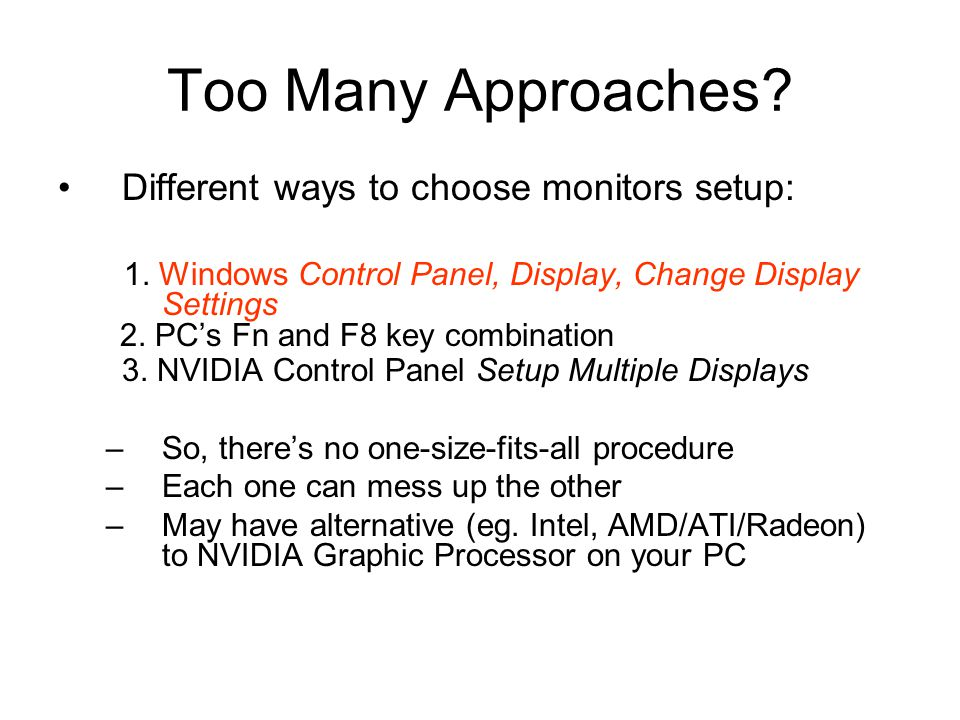 Too Many Approaches? Different ways to choose monitors setup: 1. Windows Control Panel, Display, Change Display Settings 2. PC's Fn and F8 key combina
