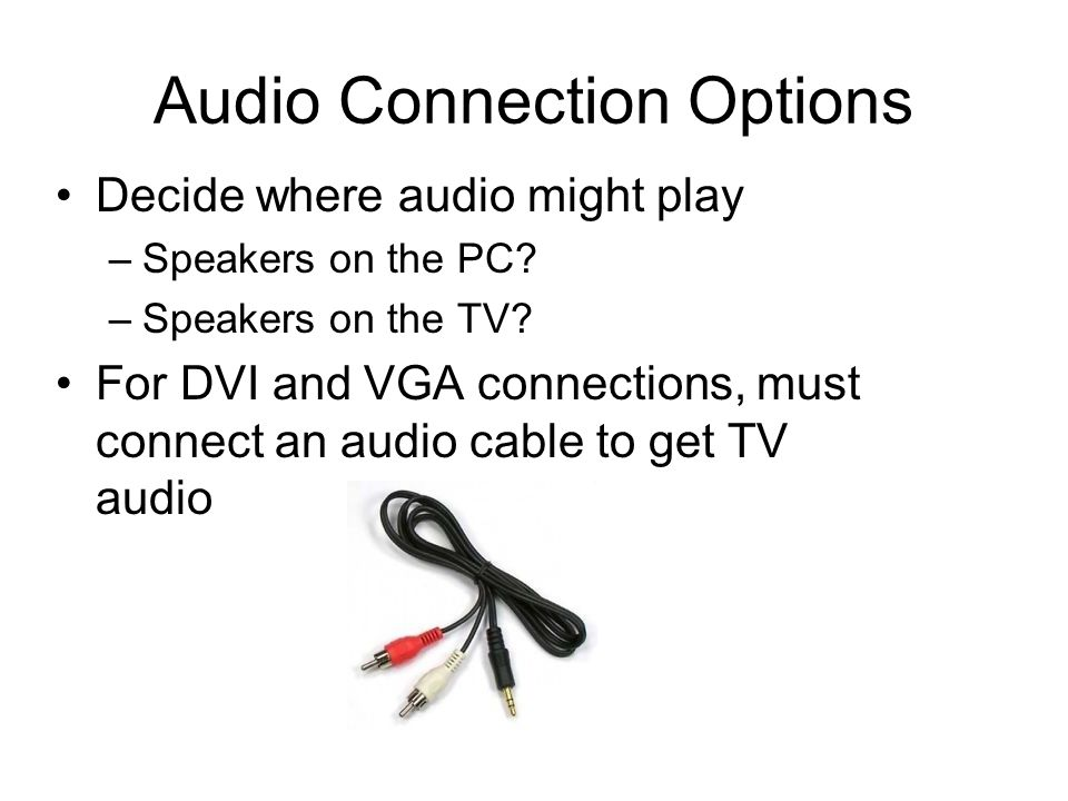 Audio Connection Options Decide where audio might play –Speakers on the PC? –Speakers on the TV? For DVI and VGA connections, must connect an audio ca