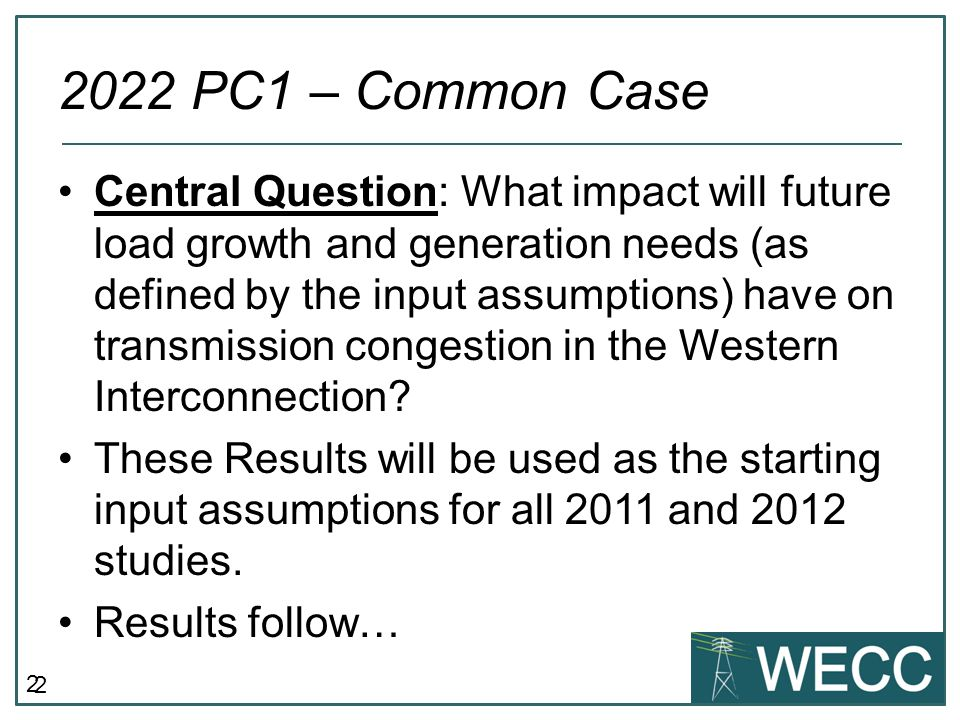 2 2022 PC1 – Common Case Central Question: What impact will future load growth and generation needs (as defined by the input assumptions) have on transmission congestion in the Western Interconnection.