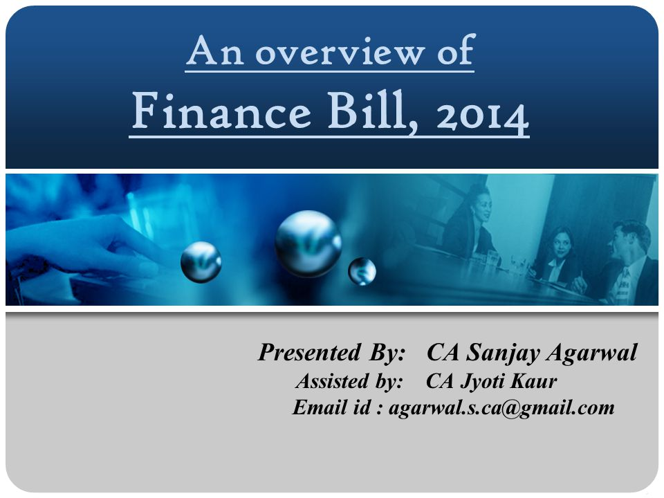 An overview of Finance Bill, 2014 Presented By: CA Sanjay Agarwal Assisted by: CA Jyoti Kaur Email id : agarwal.s.ca@gmail.com