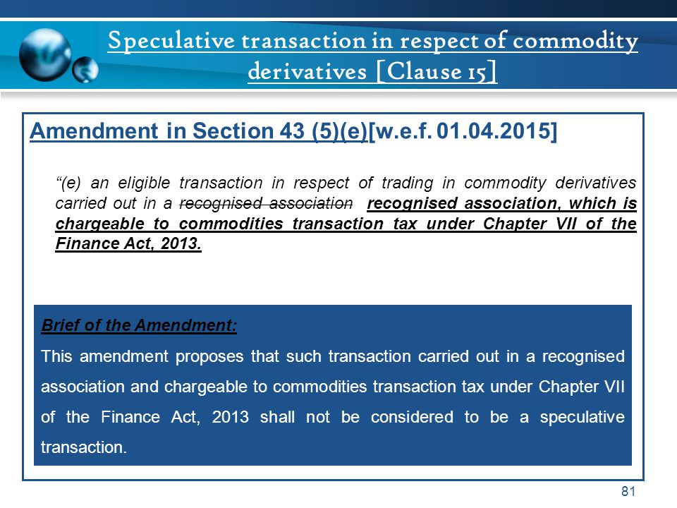"Speculative transaction in respect of commodity derivatives [Clause 15] Amendment in Section 43 (5)(e)[w.e.f. 01.04.2015] ""(e) an eligible transaction"