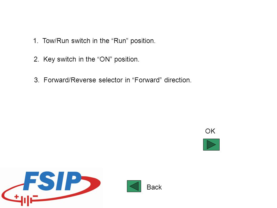 """1. Tow/Run switch in the """"Run"""" position. 2. Key switch in the """"ON"""" position. 3. Forward/Reverse selector in """"Forward"""" direction. OK Back"""