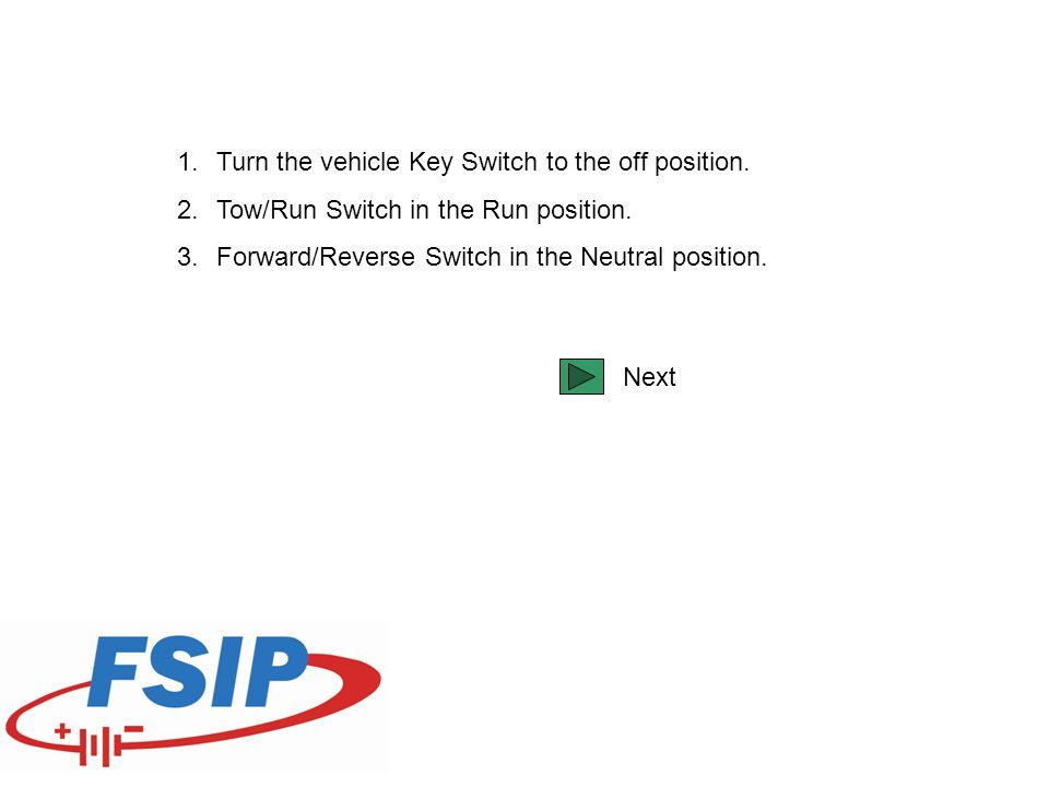 1.Turn the vehicle Key Switch to the off position. 2.Tow/Run Switch in the Run position. 3.Forward/Reverse Switch in the Neutral position. Next