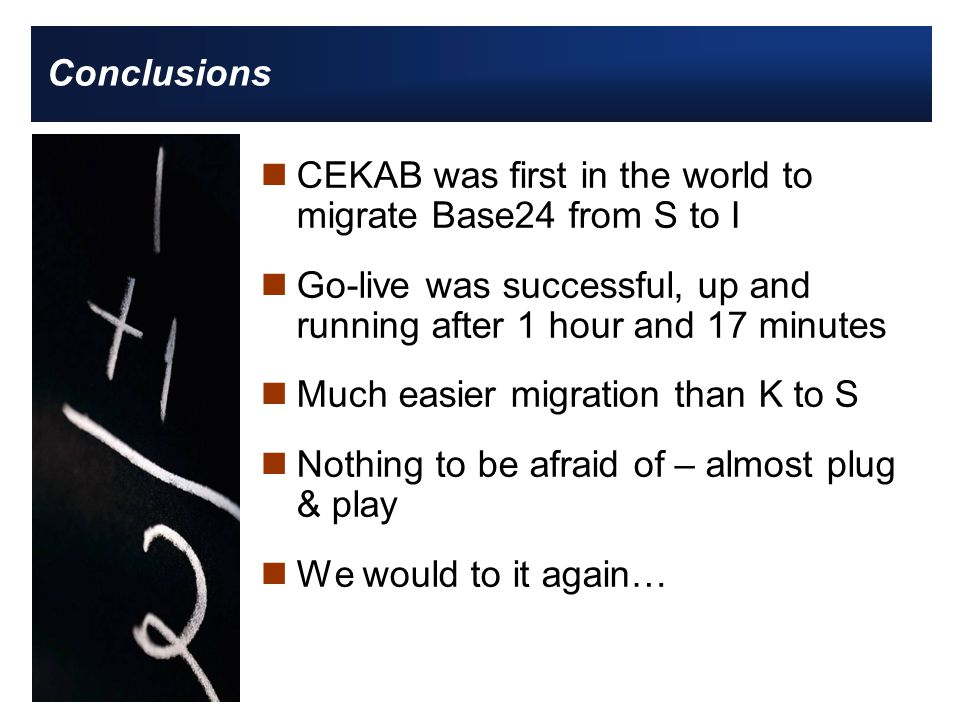 Conclusions nCEKAB was first in the world to migrate Base24 from S to I nGo-live was successful, up and running after 1 hour and 17 minutes nMuch easier migration than K to S nNothing to be afraid of – almost plug & play nWe would to it again…