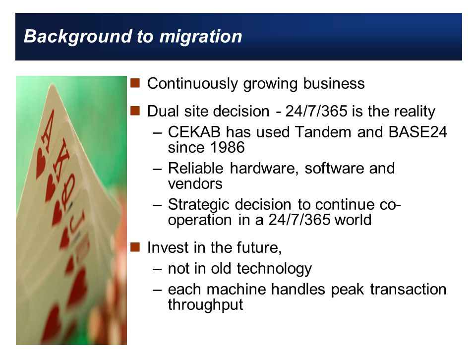 Background to migration nContinuously growing business nDual site decision - 24/7/365 is the reality –CEKAB has used Tandem and BASE24 since 1986 –Reliable hardware, software and vendors –Strategic decision to continue co- operation in a 24/7/365 world nInvest in the future, –not in old technology –each machine handles peak transaction throughput