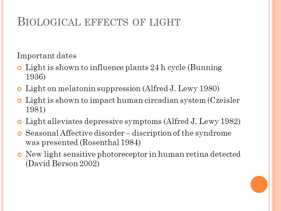 B IOLOGICAL EFFECTS OF LIGHT Important dates Light is shown to influence plants 24 h cycle (Bunning 1936) Light on melatonin suppression (Alfred J.