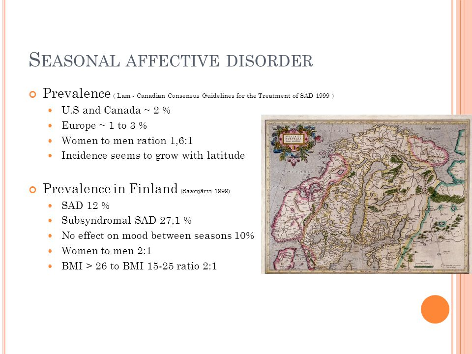 S EASONAL AFFECTIVE DISORDER Prevalence ( Lam - Canadian Consensus Guidelines for the Treatment of SAD 1999 ) U.S and Canada ~ 2 % Europe ~ 1 to 3 % Women to men ration 1,6:1 Incidence seems to grow with latitude Prevalence in Finland (Saarijärvi 1999) SAD 12 % Subsyndromal SAD 27,1 % No effect on mood between seasons 10% Women to men 2:1 BMI > 26 to BMI ratio 2:1