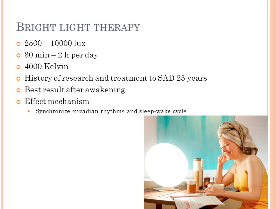 B RIGHT LIGHT THERAPY 2500 – lux 30 min – 2 h per day 4000 Kelvin History of research and treatment to SAD 25 years Best result after awakening Effect mechanism Synchronize circadian rhythms and sleep-wake cycle