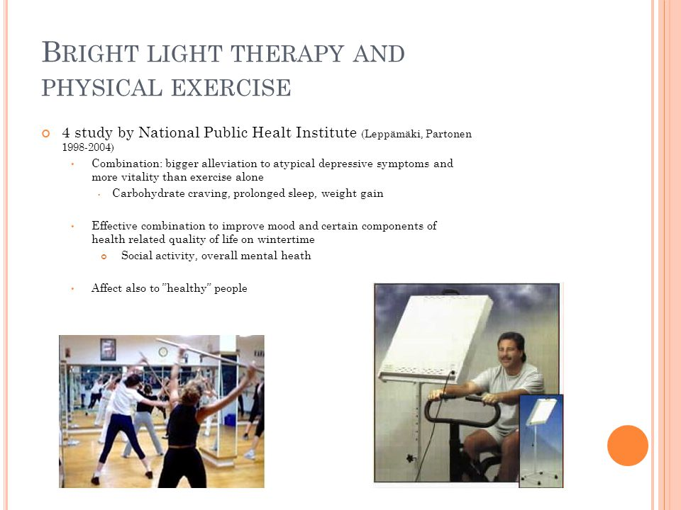 B RIGHT LIGHT THERAPY AND PHYSICAL EXERCISE 4 study by National Public Healt Institute (Leppämäki, Partonen ) Combination: bigger alleviation to atypical depressive symptoms and more vitality than exercise alone Carbohydrate craving, prolonged sleep, weight gain Effective combination to improve mood and certain components of health related quality of life on wintertime Social activity, overall mental heath Affect also to healthy people