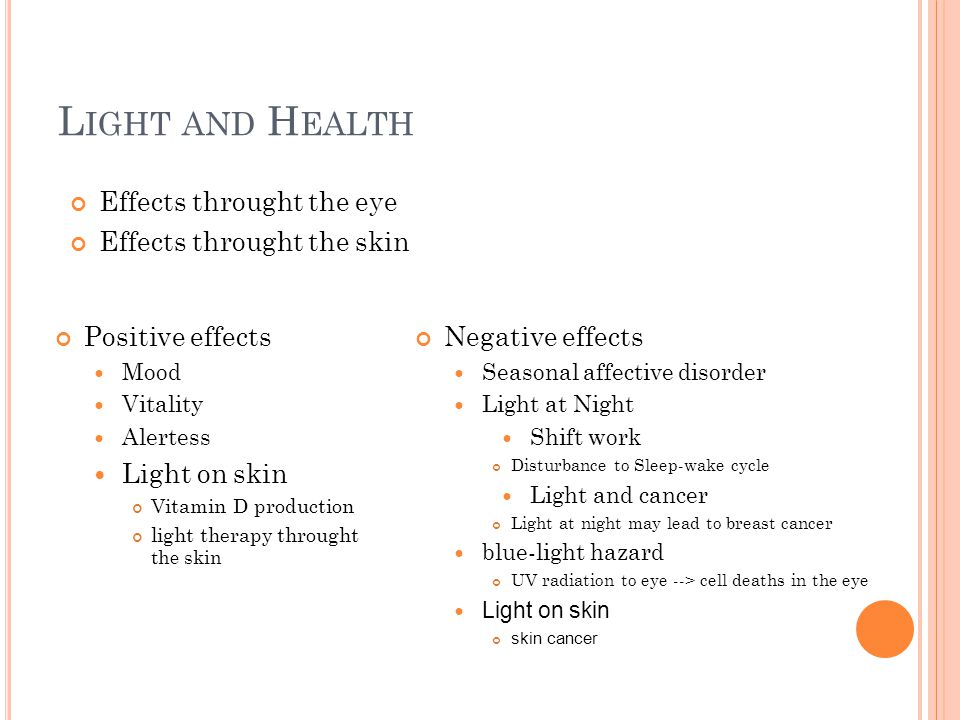 L IGHT AND H EALTH Positive effects Mood Vitality Alertess Light on skin Vitamin D production light therapy throught the skin Negative effects Seasonal affective disorder Light at Night Shift work Disturbance to Sleep-wake cycle Light and cancer Light at night may lead to breast cancer blue-light hazard UV radiation to eye --> cell deaths in the eye Light on skin skin cancer Effects throught the eye Effects throught the skin