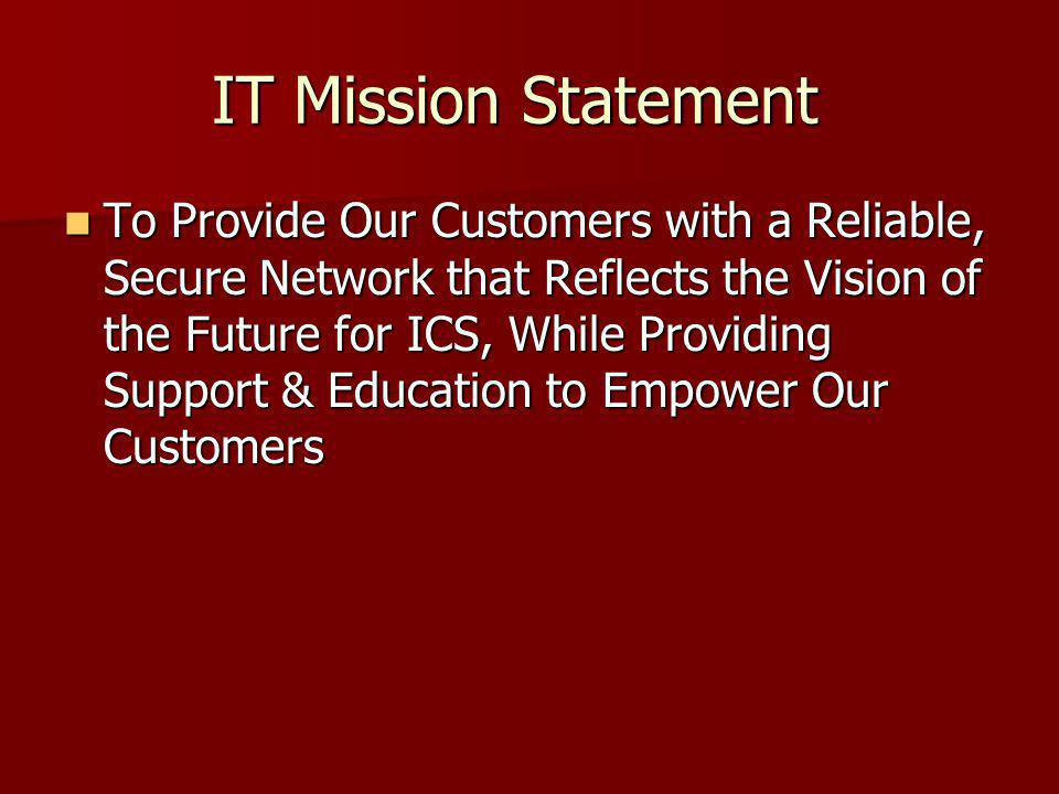 IT Mission Statement To Provide Our Customers with a Reliable, Secure Network that Reflects the Vision of the Future for ICS, While Providing Support & Education to Empower Our Customers To Provide Our Customers with a Reliable, Secure Network that Reflects the Vision of the Future for ICS, While Providing Support & Education to Empower Our Customers