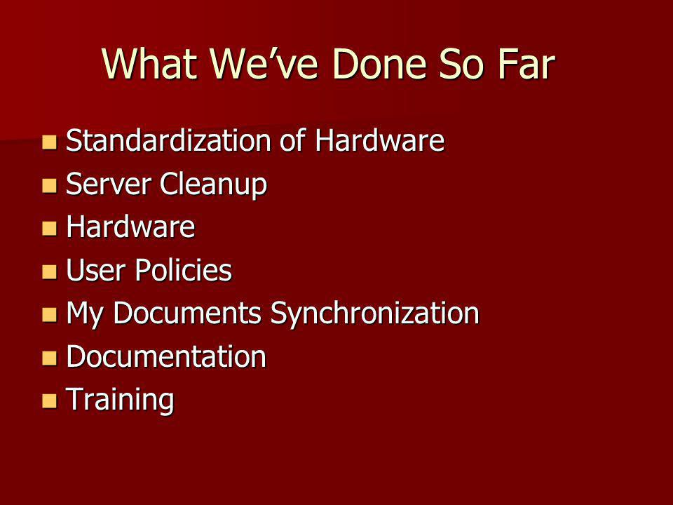 What We've Done So Far Standardization of Hardware Standardization of Hardware Server Cleanup Server Cleanup Hardware Hardware User Policies User Policies My Documents Synchronization My Documents Synchronization Documentation Documentation Training Training