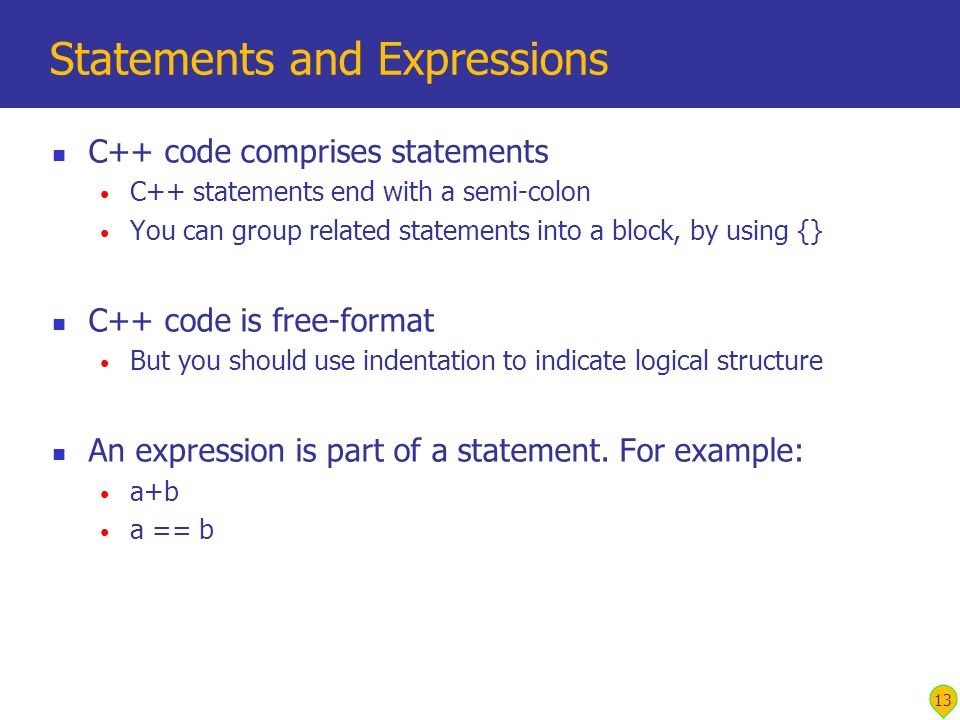 13 Statements and Expressions C++ code comprises statements C++ statements end with a semi-colon You can group related statements into a block, by using {} C++ code is free-format But you should use indentation to indicate logical structure An expression is part of a statement.