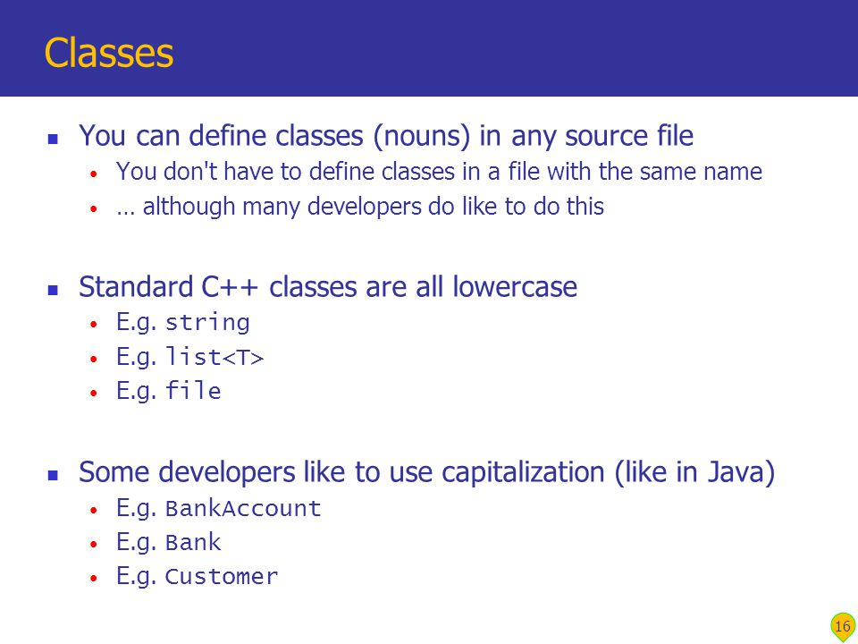 16 Classes You can define classes (nouns) in any source file You don t have to define classes in a file with the same name … although many developers do like to do this Standard C++ classes are all lowercase E.g.