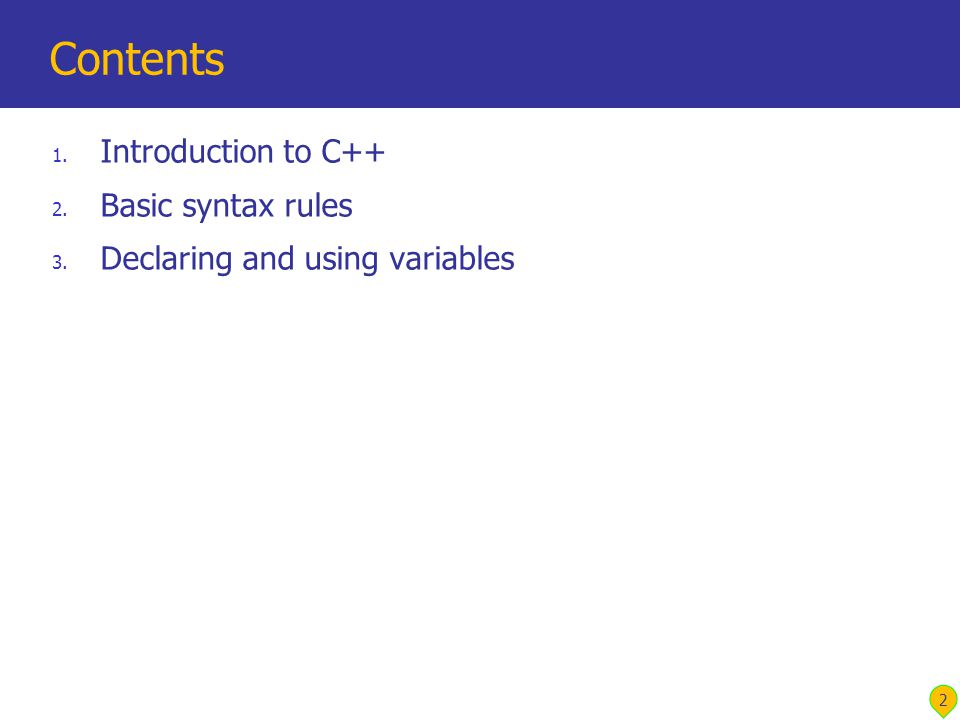 2 Contents 1. Introduction to C++ 2. Basic syntax rules 3. Declaring and using variables
