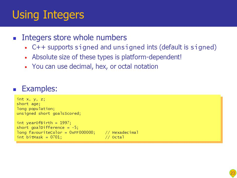 23 Using Integers Integers store whole numbers C++ supports signed and unsigned ints (default is signed ) Absolute size of these types is platform-dependent.