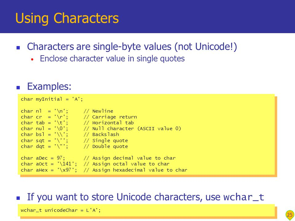25 Using Characters Characters are single-byte values (not Unicode!) Enclose character value in single quotes Examples: If you want to store Unicode characters, use wchar_t char myInitial = A ; char nl = \n ; // Newline char cr = \r ; // Carriage return char tab = \t ; // Horizontal tab char nul = \0 ; // Null character (ASCII value 0) char bsl = \\ ; // Backslash char sqt = \ ; // Single quote char dqt = \ ; // Double quote char aDec = 97; // Assign decimal value to char char aOct = \141 ; // Assign octal value to char char aHex = \x97 ; // Assign hexadecimal value to char char myInitial = A ; char nl = \n ; // Newline char cr = \r ; // Carriage return char tab = \t ; // Horizontal tab char nul = \0 ; // Null character (ASCII value 0) char bsl = \\ ; // Backslash char sqt = \ ; // Single quote char dqt = \ ; // Double quote char aDec = 97; // Assign decimal value to char char aOct = \141 ; // Assign octal value to char char aHex = \x97 ; // Assign hexadecimal value to char wchar_t unicodeChar = L A ;