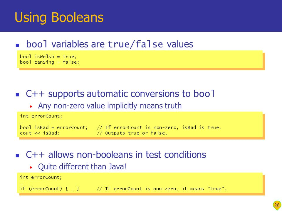 26 Using Booleans bool variables are true/false values C++ supports automatic conversions to bool Any non-zero value implicitly means truth C++ allows non-booleans in test conditions Quite different than Java.