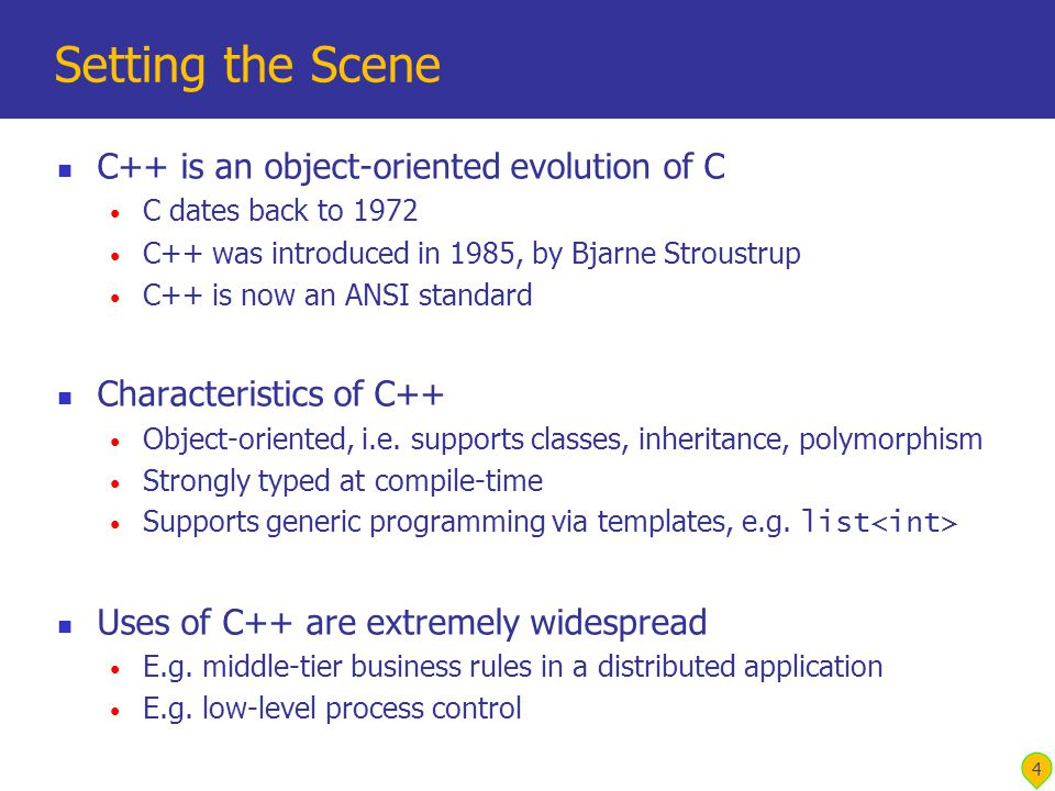4 Setting the Scene C++ is an object-oriented evolution of C C dates back to 1972 C++ was introduced in 1985, by Bjarne Stroustrup C++ is now an ANSI standard Characteristics of C++ Object-oriented, i.e.