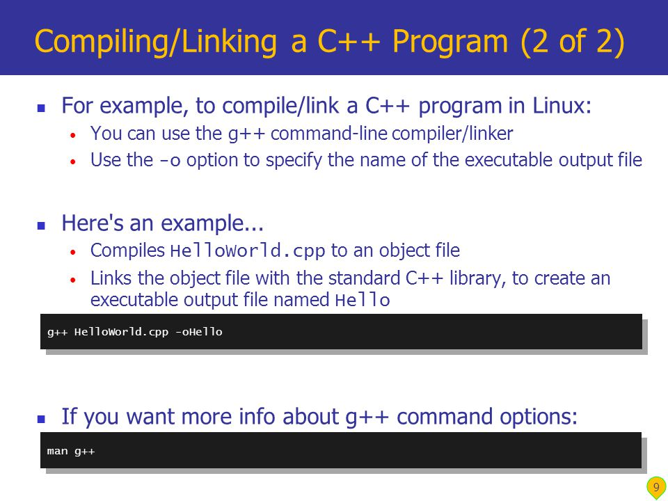9 Compiling/Linking a C++ Program (2 of 2) For example, to compile/link a C++ program in Linux: You can use the g++ command-line compiler/linker Use the -o option to specify the name of the executable output file Here s an example...